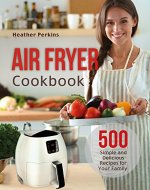 Air Fryer Cookbook: 500 Simple and Delicious Recipes for Your Family - Book Cover