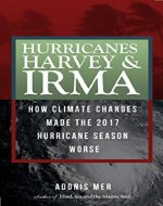 Hurricanes Harvey & Irma - How climate changes made the 2017 Hurricane Season worse. - Book Cover