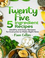 Twenty Five 5 Ingredient Recipes: Healthy and Easy Recipes for Everyone to Make Right Now - Book Cover