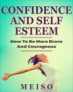 Confidence and Self Esteem: How To Be More Brave And Courageous (Faith Hope Emotions Power Mindfulness Mind Health Mental State Positive Depression Sadness Growth Personal Learn Inner Joy) - Book Cover