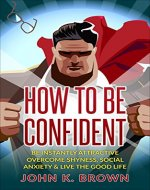 Self-Confidence: How To Be Confident; Be instantly Attractive, overcome Shyness, Social Anxiety & live the Good Life! (Self-Esteem, Personal Developpement, Self-Help) - Book Cover