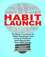 HABIT LAUNCH: 10-Step Formula to Tailor Routines You Love to Perform and Skyrocket Your Well-being - Book Cover