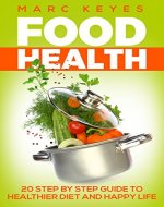 Food Health: 20 Step Guide to a Healthier Diet and a Happy Life (Diet, Nutrition, Healthy, Happiness, food) - Book Cover