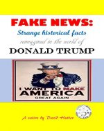 FAKE NEWS: Strange historical facts reimagined in the world of Donald Trump - Book Cover