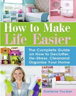 How to Make Life Easier: The Complete Guide on How to Declutter, De-Stress, Clean and Organize Your Home - Book Cover