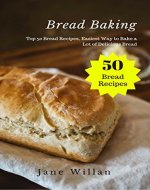 Bread Baking: Top 50 Bread Recipes, Easiest Way to Bake a Lot of Delicious Bread - Book Cover