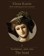 Doll making step by step lessons.: Part one - Sculpture. The head (In these doll making tutorials I have gathered all my 20 years experience in teaching ... It is not just a master class Book 1) - Book Cover