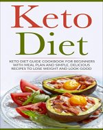 Keto Diet: Keto Diet Guide Cookbook For Beginners with Meal Plan and Simple, Delicious Recipes To Lose Weight and Look Good (Low Carb Diet, Paleo Meal Plan) - Book Cover