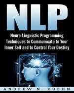 NLP: Neuro-Linguistic Programming Techniques to Communicate to Your Inner Self and to Control Your Destiny (Hypnosis, Mind Control, Self-help, Self Improvement, ... Anxiety, Human Behavior, NLP Techniques) - Book Cover