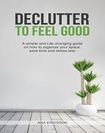 Declutter to Feel Good: A Simple and Life Changing Guide on How to Organize Your Space, Save Time and Stress Less (Minimalism, Tidying, Organize, Clutter Free, Happiness) - Book Cover