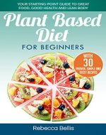 Plant Based Diet for Beginners: Your Starting-Point Guide to Great Food, Good Health and Lean Body;  With 30 Proven, Simple and Tasty Recipes - Book Cover