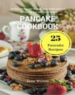 Pancake Cookbook: The Best 25 Pancake Recipes, Homemade Delicious Recipes for You and Your Family - Book Cover