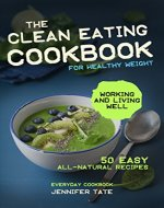 THE CLEAN EATING COOKBOOK FOR A HEALTHY WEIGHT: 50 Easy All-Natural Recipes for Working and Living Well - Book Cover