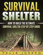 SURVIVAL SHELTER: How to Build the Ultimate Survival Shelter Step...