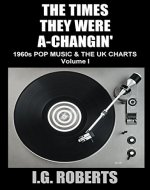 THE TIMES THEY WERE A-CHANGIN': 1960'S POP MUSIC & THE UK CHARTS (Volume 1) - Book Cover