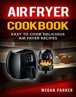 Air Fryer Cookbook: Easy to Cook Delicious Air Fryer Recipes (Complete Air Fryer Book, Breakfast, Lunch, Snacks, Side Dishes, Main Course, Appetizers, Seafood, Vegetarian & Desserts) - Book Cover