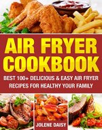 Air Fryer Cookbook: Best 100+ Delicious & Easy Air Fryer Recipes for Healthy Your Family. Cooking without Fat and Become Slim and Healthy. (Fryer without Oil, Healthy Air Fryer Recipes, Weight Loss) - Book Cover