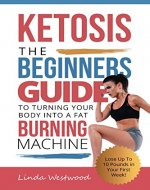Ketosis: The Beginners Guide to Turning Your Body into A...