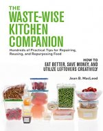 THE WASTE-WISE KITCHEN COMPANION Hundreds of Practical Tips for Repairing, Reusing, and Repurposing Food: How to Eat Better, Save Money, and Utilize Leftovers Creatively - Book Cover