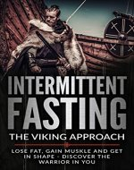 Intermittent Fasting: Fasting The Viking Approach Lose Fat, Gain Muscle and Get In Shape - Discover the Warrior in Yourself: Lose Fat, Gain Muscle and ... Preserve Muscle,Rapid Fat Loss, Low Carb) - Book Cover