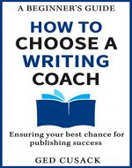 How to Choose a Writing Coach - A Beginner's Guide: Ensuring your best chance for publishing success - Book Cover