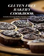 Gluten Free Bakery Cookbook: Includes Amazing Muffins Recipes, Cakes and Pancakes Recipes For Good Health - Book Cover