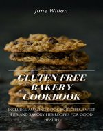 Gluten Free Bakery Cookbook: Includes Amazing Cookies Recipes, Sweet Pies and Savory Pies Recipes For Good Health - Book Cover