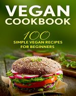Vegan Cookbook: 100 Simple Vegan Recipes For Beginners (Weight Loss, Plant-Based, Beginner Vegan, Healthy) - Book Cover
