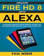 Amazon Fire HD 8 with Alexa: Advanced Amazon Fire HD Manual to Help You Use Amazon Fire HD 8 with Alexa Like a Pro in 2017 - Book Cover