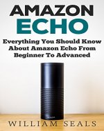 Amazon Echo: Everything You Should Know About Amazon Echo From Beginner To Advanced (Amazon Echo User Guide, Alexa) - Book Cover