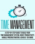 Time Management: A Step-by-Step Guide to Build your Time Management System, Boost Productivity, Handle Procrastination, Achieve 10 X More! - Book Cover