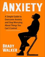Anxiety: A Simple Guide To Overcome Anxiety And Stop Worrying...