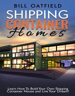 Shipping Container Homes: Learn How To Build Your Own Shipping Container House and Live Your Dream! - Book Cover