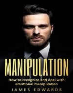 Manipulation: How To Recognize & Deal With Emotional Manipulation (Methods of Manipulation at home/work, Persuasion, Deception,Deceiving, Influence) - Book Cover