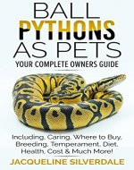 Ball Pythons as Pets : Your Complete Owners Guide to the Ball Python.: Including, Caring, Where To Buy, Breeding, Temperament, Diet, Health, Cost, & Much More ! - Book Cover
