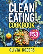 Clean Eating Cookbook: The All-in-1 Healthy Eating Guide - 153 Quick & Easy Recipes, A Weekly Shopping List & More! - Book Cover
