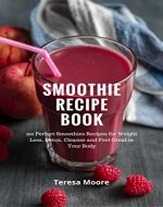 Smoothie Recipe Book: 100 Perfect Smoothies Recipes for Weight Loss Detox, Cleanse and Feel Great in Your Body - Book Cover