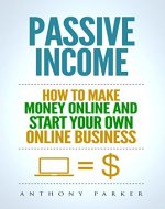 Passive Income:  Highly Profitable Passive Income Ideas on How To Make Money Online and Start Your Own Online Business, Affiliate Marketing, Dropshipping, Kindle Publishing, Cryptocurrency Trading - Book Cover