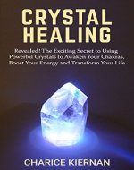 Crystal Healing: Revealed! The Exciting Secret to Using Powerful Crystals to Awaken Your Chakras, Boost Your Energy and Transform Your Life - Book Cover