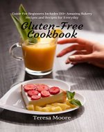 Gluten-Free Cookbook:  Guide For Beginners Includes 150+ Amazing Bakery Recipes and Recipes for Everyday - Book Cover