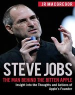Steve Jobs: The Man Behind the Bitten Apple: Insight into the Thoughts and Actions of Apple's Founder (Billionaire Visionaries Book 3) - Book Cover