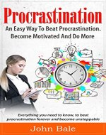 Procrastination: An Easy Way To Beat Procrastination, Become Motivated And...