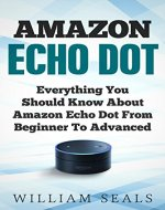 Amazon Echo Dot: Everything You Should Know About Amazon Echo Dot From Beginner To Advanced (Amazon Echo Dot User Guide) - Book Cover