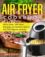 Air Fryer Cookbook: With Over 100 Best Recipes of Healthy Meals For The Whole Family - Book Cover