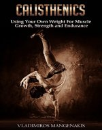 Calisthenics: Using Your Own Weight For Muscle Growth, Strength and Endurance (Calisthenics Workout, Beginner Calisthenics, Bodyweight Exercises, Testosterone) - Book Cover