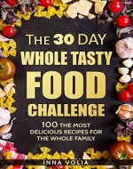 The 30 Day Whole Tasty Food Challenge: With Over 100 The Most Delicious Recipes for The Whole Family - Book Cover
