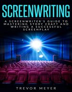 Screenwriting: A Screenwriter's Guide To Mastering Story Craft And Writing A Successful Screenplay (Art, Business, Film, Principles, Script, Structure, Style, Technique, Television) - Book Cover