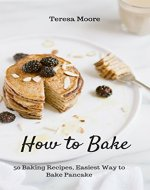 How to Bake: 50 Baking Recipes, Easiest Way to Bake Pancake (Healthy Food Book 16) - Book Cover