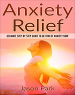 Anxiety Relief: Ultimate Step by Step Guide to Get Rid...