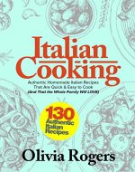 Italian Cooking: 130 Authentic Homemade Italian Recipes That Are Quick & Easy to Cook (And That the Whole Family Will LOVE)! - Book Cover